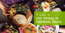 A Guide to Veg Dining in Itaewon, Seoul